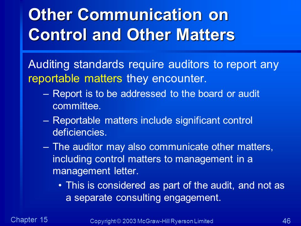Copyright © 2003 McGraw-Hill Ryerson Limited Chapter 15 46 Other Communication on Control and Other Matters Auditing standards require auditors to report any reportable matters they encounter.