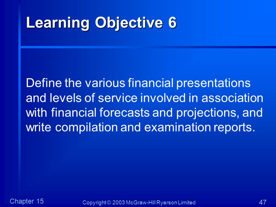 Copyright © 2003 McGraw-Hill Ryerson Limited Chapter 15 47 Learning Objective 6 Define the various financial presentations and levels of service involved in association with financial forecasts and projections, and write compilation and examination reports.