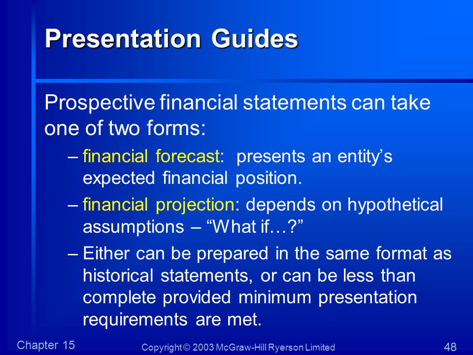 Copyright © 2003 McGraw-Hill Ryerson Limited Chapter 15 48 Presentation Guides Prospective financial statements can take one of two forms: –financial