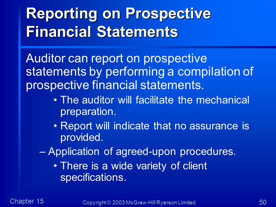 Copyright © 2003 McGraw-Hill Ryerson Limited Chapter 15 50 Reporting on Prospective Financial Statements Auditor can report on prospective statements by performing a compilation of prospective financial statements.