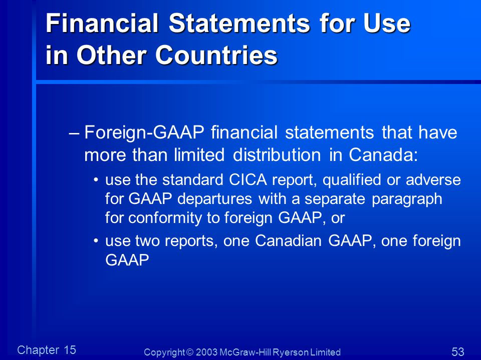 Copyright © 2003 McGraw-Hill Ryerson Limited Chapter 15 53 Financial Statements for Use in Other Countries –Foreign-GAAP financial statements that have more than limited distribution in Canada: use the standard CICA report, qualified or adverse for GAAP departures with a separate paragraph for conformity to foreign GAAP, or use two reports, one Canadian GAAP, one foreign GAAP