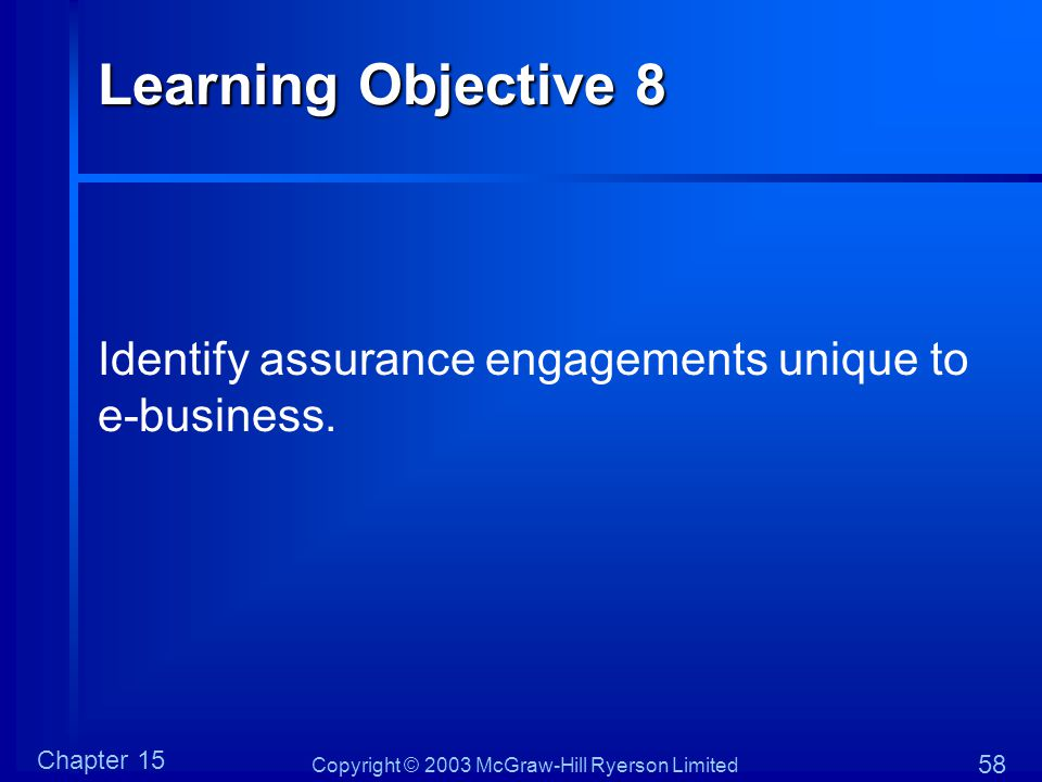 Copyright © 2003 McGraw-Hill Ryerson Limited Chapter 15 58 Learning Objective 8 Identify assurance engagements unique to e-business.
