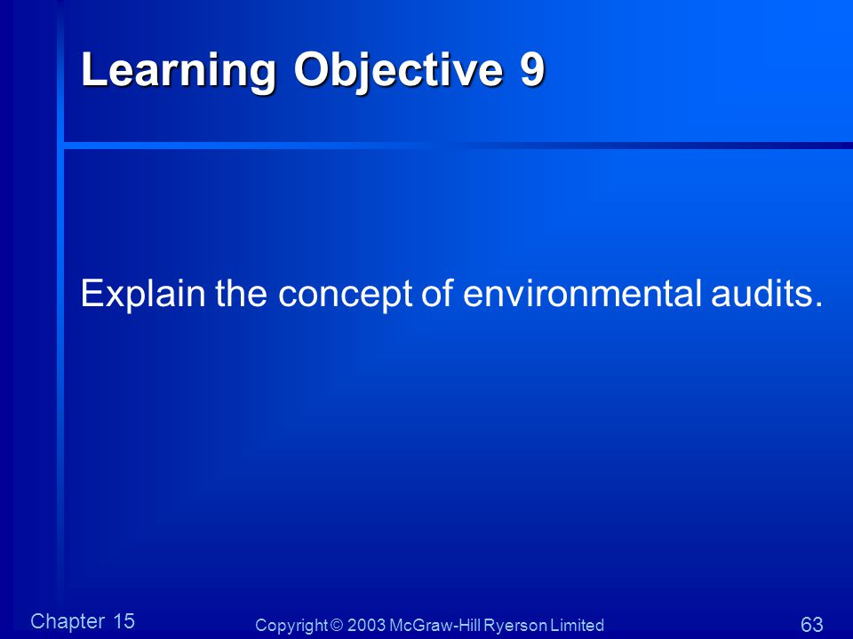 Copyright © 2003 McGraw-Hill Ryerson Limited Chapter 15 63 Learning Objective 9 Explain the concept of environmental audits.