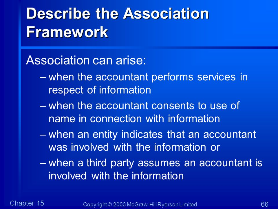 Copyright © 2003 McGraw-Hill Ryerson Limited Chapter 15 66 Describe the Association Framework Association can arise: –when the accountant performs ser