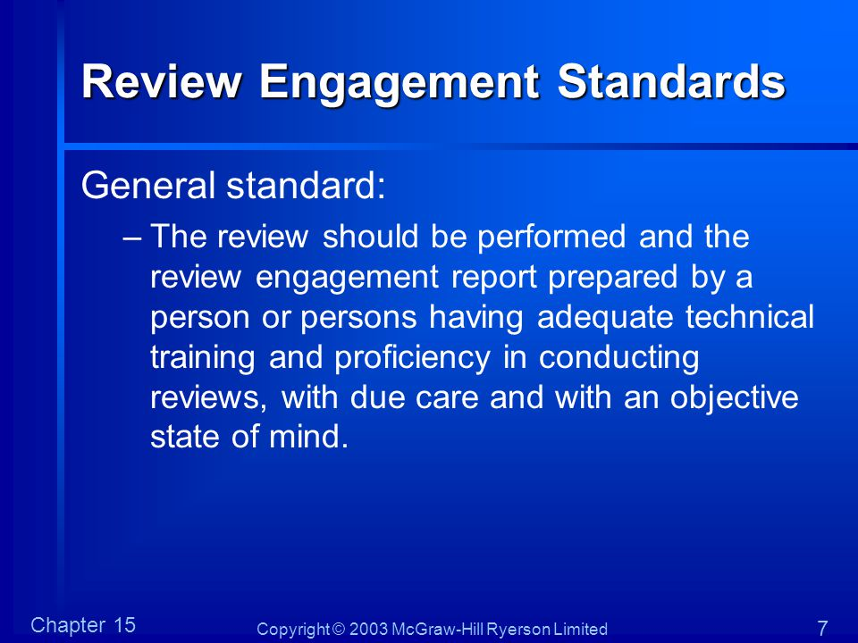 Copyright © 2003 McGraw-Hill Ryerson Limited Chapter 15 7 Review Engagement Standards General standard: –The review should be performed and the review
