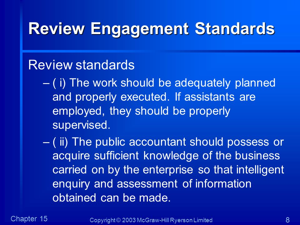 Copyright © 2003 McGraw-Hill Ryerson Limited Chapter 15 8 Review Engagement Standards Review standards –( i) The work should be adequately planned and properly executed.