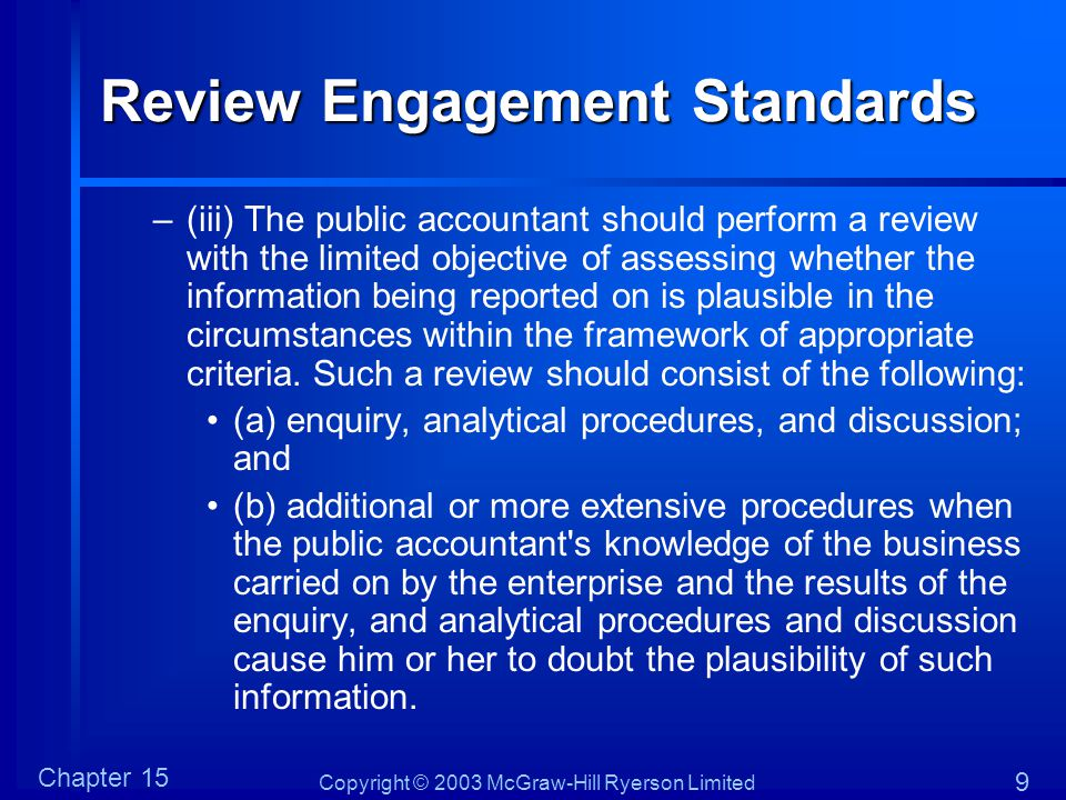 Copyright © 2003 McGraw-Hill Ryerson Limited Chapter 15 9 Review Engagement Standards –(iii) The public accountant should perform a review with the li
