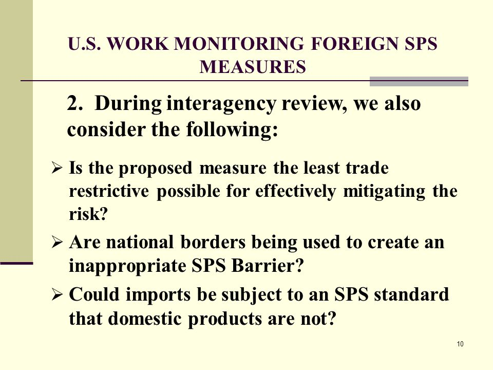 10 U.S. WORK MONITORING FOREIGN SPS MEASURES  Is the proposed measure the least trade restrictive possible for effectively mitigating the risk?  Are