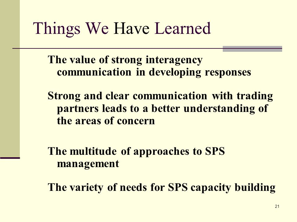 21 Things We Have Learned The value of strong interagency communication in developing responses Strong and clear communication with trading partners leads to a better understanding of the areas of concern The multitude of approaches to SPS management The variety of needs for SPS capacity building