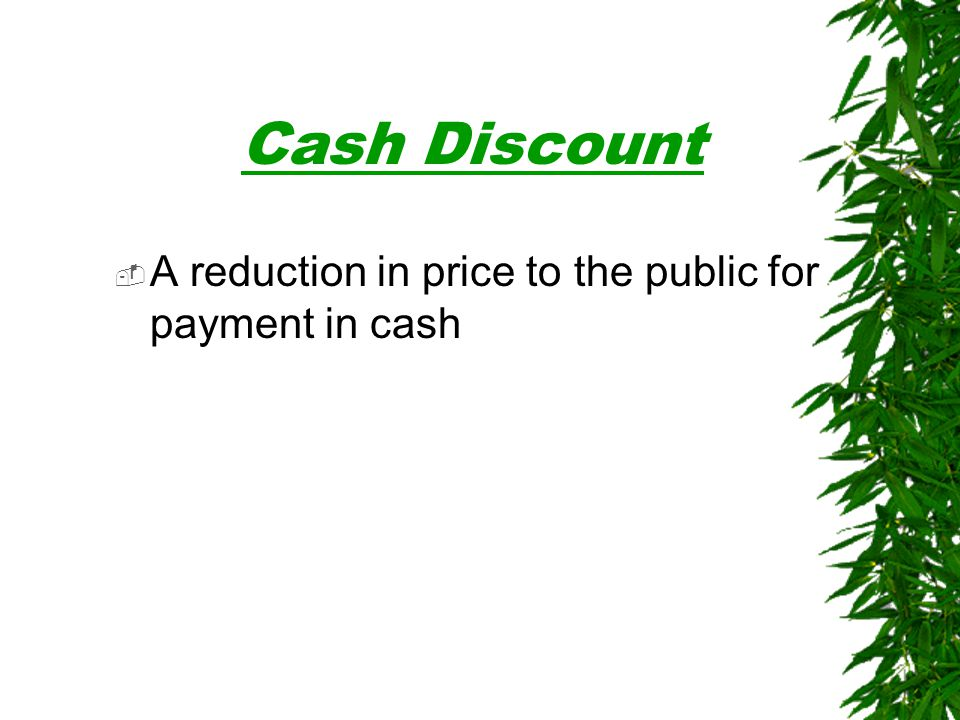  A reduction in price to the public for payment in cash Cash Discount