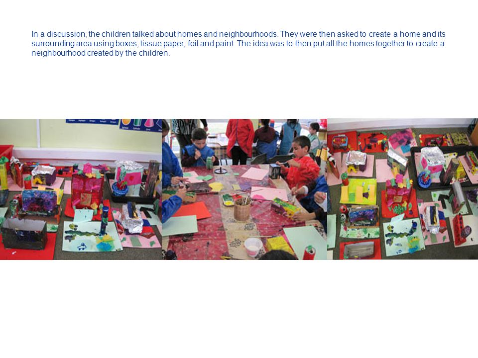 In a discussion, the children talked about homes and neighbourhoods. They were then asked to create a home and its surrounding area using boxes, tissu