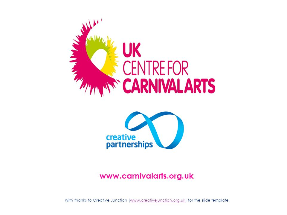 www.carnivalarts.org.uk With thanks to Creative Junction (www.creativejunction.org.uk) for the slide template.www.creativejunction.org.uk