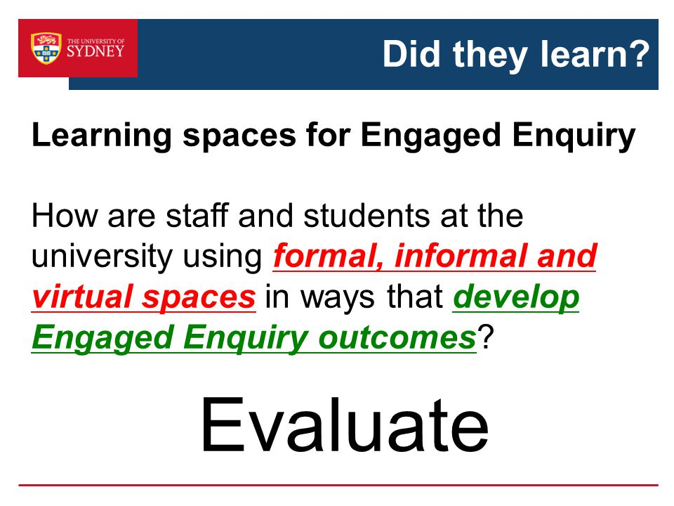 Did they learn? Learning spaces for Engaged Enquiry How are staff and students at the university using formal, informal and virtual spaces in ways tha