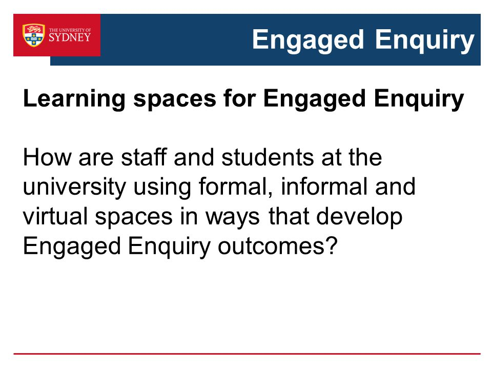 Engaged Enquiry Learning spaces for Engaged Enquiry How are staff and students at the university using formal, informal and virtual spaces in ways tha