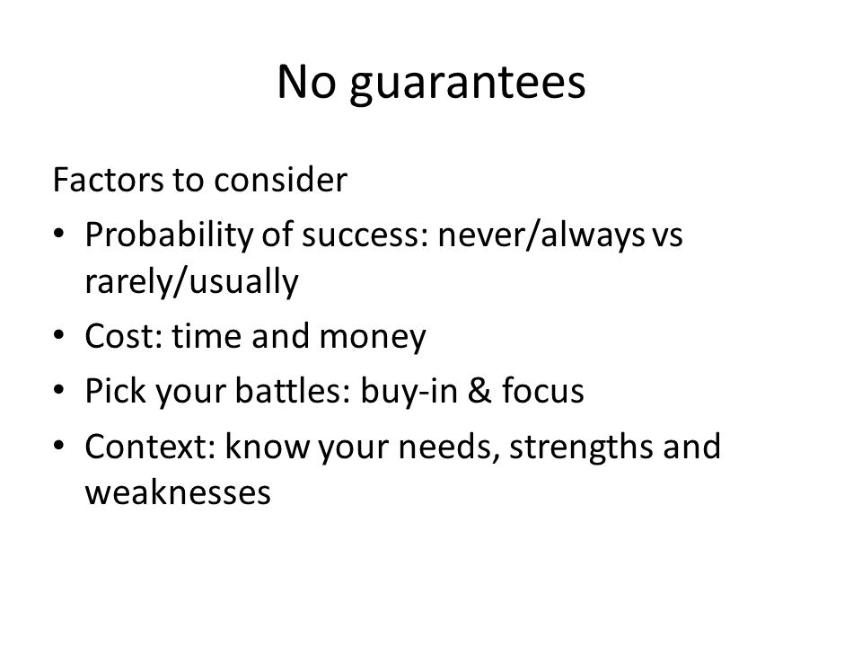 No guarantees Factors to consider Probability of success: never/always vs rarely/usually Cost: time and money Pick your battles: buy-in & focus Context: know your needs, strengths and weaknesses