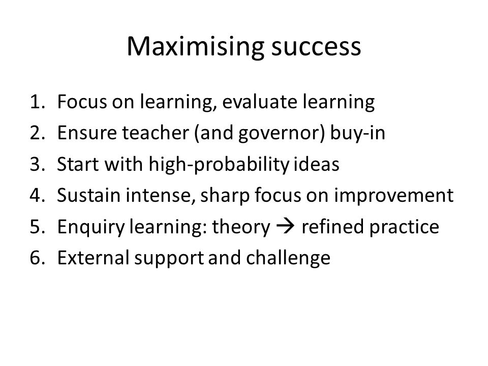 Maximising success 1.Focus on learning, evaluate learning 2.Ensure teacher (and governor) buy-in 3.Start with high-probability ideas 4.Sustain intense, sharp focus on improvement 5.Enquiry learning: theory  refined practice 6.External support and challenge