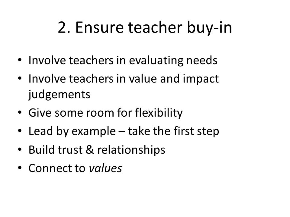 2. Ensure teacher buy-in Involve teachers in evaluating needs Involve teachers in value and impact judgements Give some room for flexibility Lead by e
