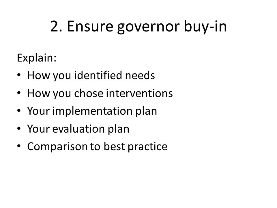 2. Ensure governor buy-in Explain: How you identified needs How you chose interventions Your implementation plan Your evaluation plan Comparison to be