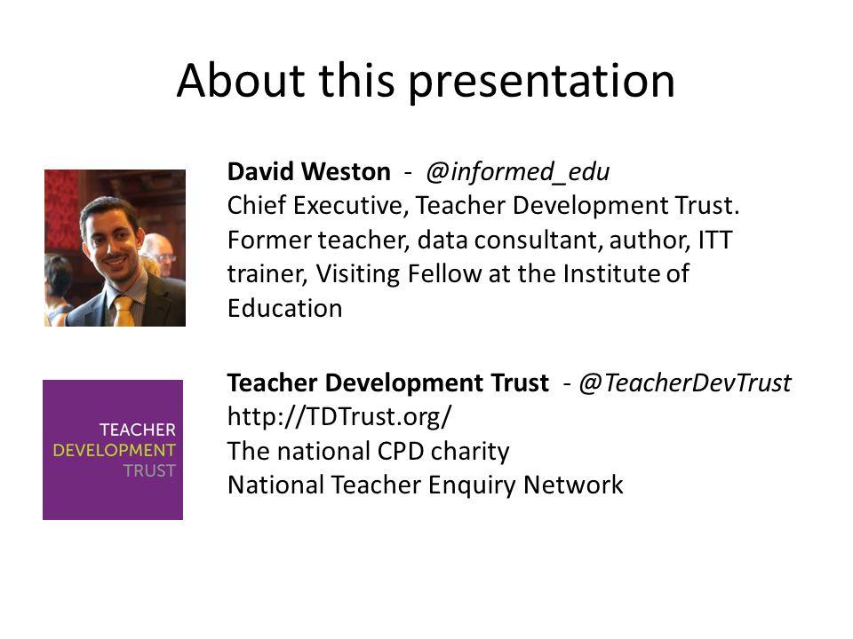 About this presentation David Weston - @informed_edu Chief Executive, Teacher Development Trust. Former teacher, data consultant, author, ITT trainer,