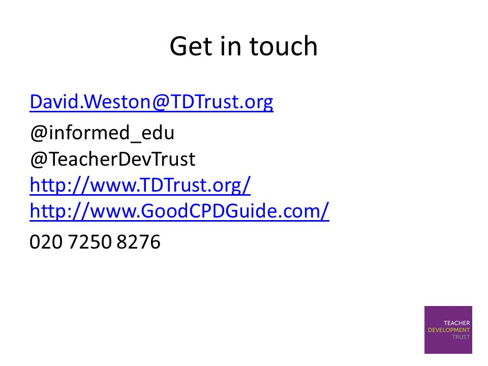Get in touch David.Weston@TDTrust.org @informed_edu @TeacherDevTrust http://www.TDTrust.org/ http://www.GoodCPDGuide.com/ http://www.TDTrust.org/ http://www.GoodCPDGuide.com/ 020 7250 8276