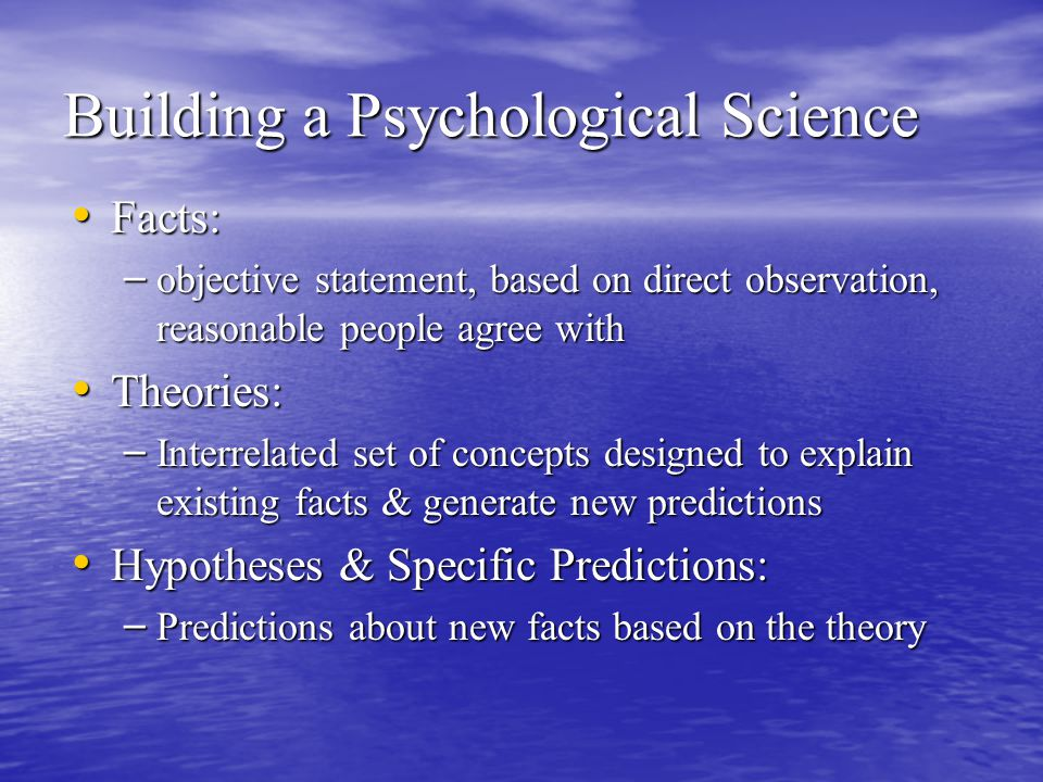 Building a Psychological Science Facts: Facts: – objective statement, based on direct observation, reasonable people agree with Theories: Theories: – Interrelated set of concepts designed to explain existing facts & generate new predictions Hypotheses & Specific Predictions: Hypotheses & Specific Predictions: – Predictions about new facts based on the theory