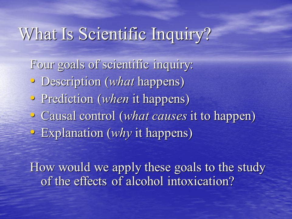 What Is Scientific Inquiry? Four goals of scientific inquiry: Description (what happens) Description (what happens) Prediction (when it happens) Predi