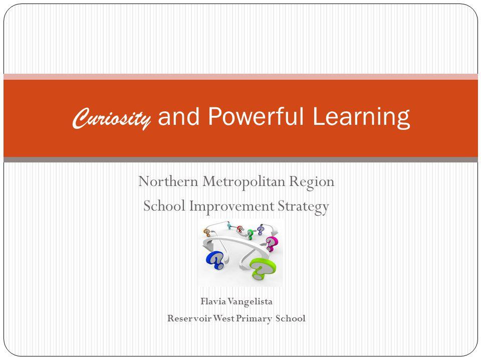 Northern Metropolitan Region School Improvement Strategy Flavia Vangelista Reservoir West Primary School Curiosity and Powerful Learning