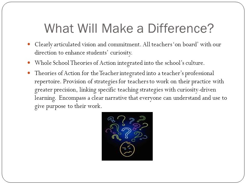 What Will Make a Difference? Clearly articulated vision and commitment. All teachers 'on board' with our direction to enhance students' curiosity. Who