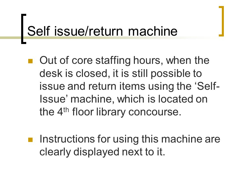 Self issue/return machine Out of core staffing hours, when the desk is closed, it is still possible to issue and return items using the 'Self- Issue' machine, which is located on the 4 th floor library concourse.