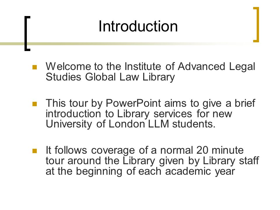 Introduction Welcome to the Institute of Advanced Legal Studies Global Law Library This tour by PowerPoint aims to give a brief introduction to Library services for new University of London LLM students.