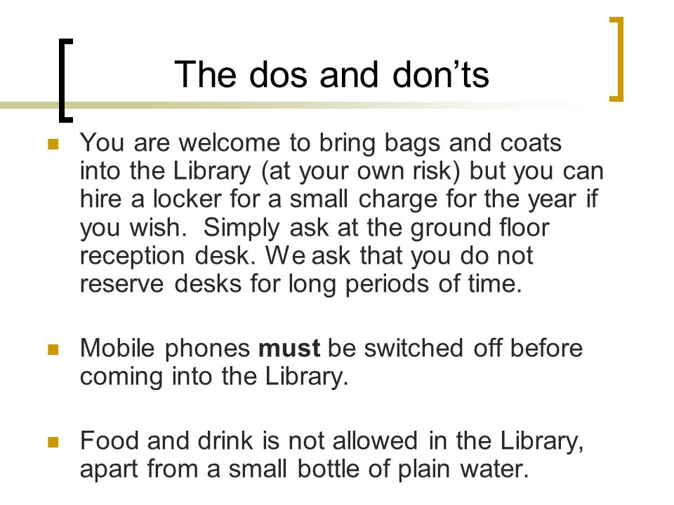 The dos and don'ts You are welcome to bring bags and coats into the Library (at your own risk) but you can hire a locker for a small charge for the year if you wish.