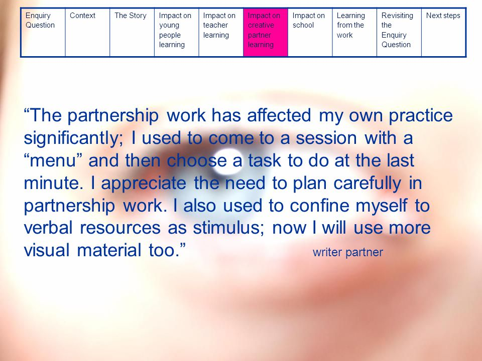 The partnership work has affected my own practice significantly; I used to come to a session with a menu and then choose a task to do at the last minute.