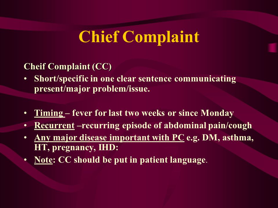 Chief Complaint Cheif Complaint (CC) Short/specific in one clear sentence communicating present/major problem/issue.
