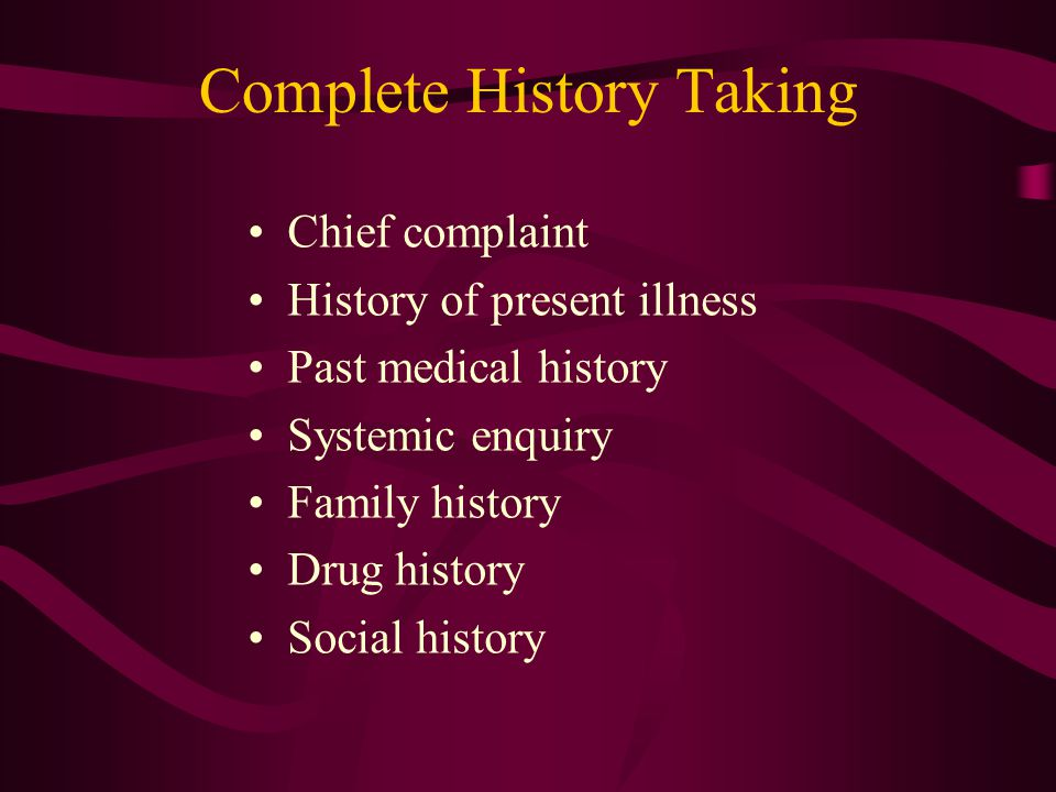 Complete History Taking Chief complaint History of present illness Past medical history Systemic enquiry Family history Drug history Social history