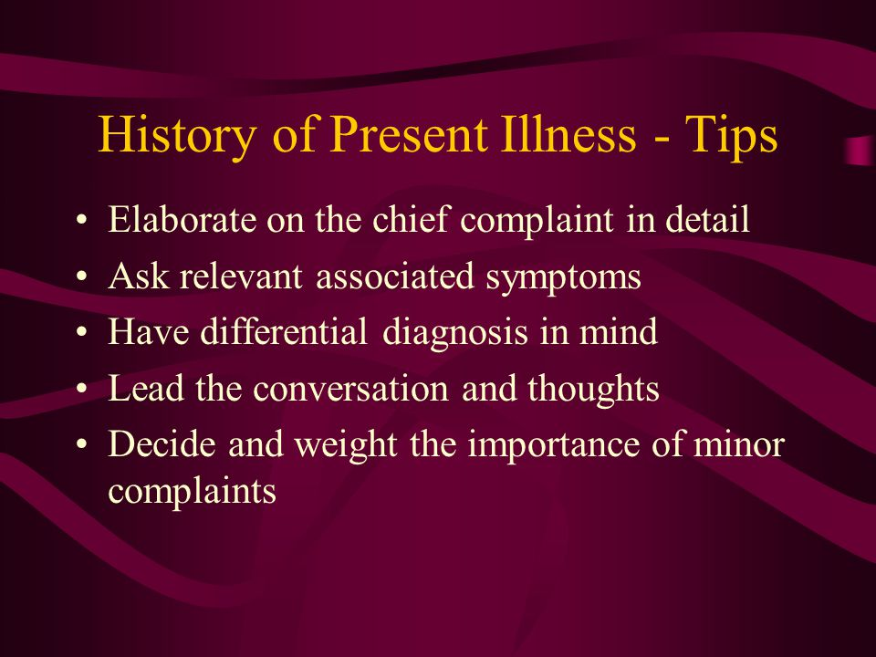History of Present Illness - Tips Elaborate on the chief complaint in detail Ask relevant associated symptoms Have differential diagnosis in mind Lead the conversation and thoughts Decide and weight the importance of minor complaints