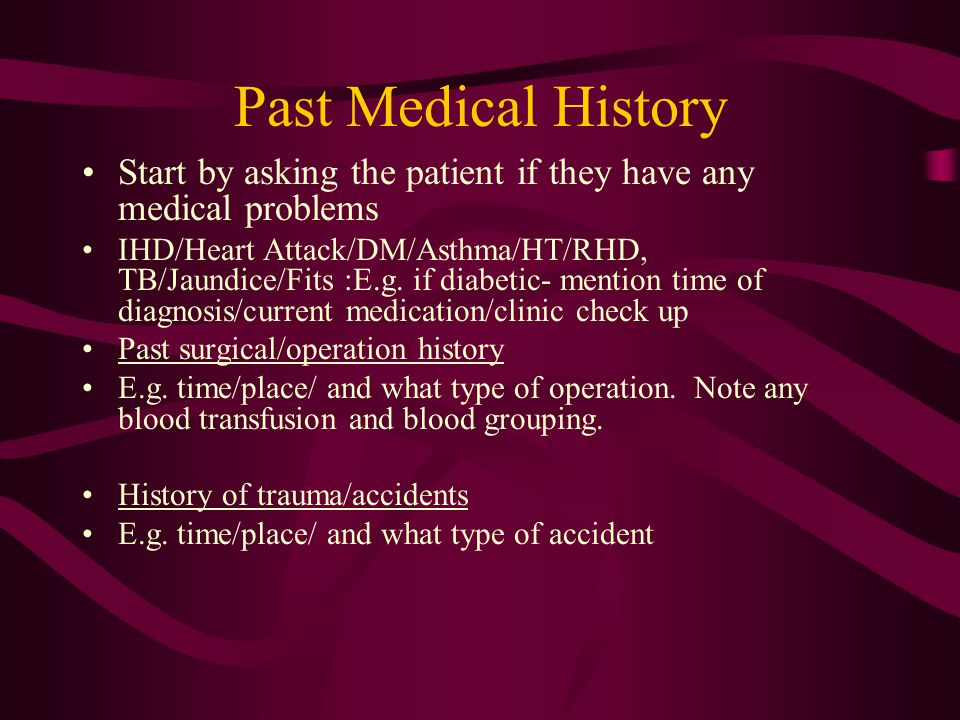 Past Medical History Start by asking the patient if they have any medical problems IHD/Heart Attack/DM/Asthma/HT/RHD, TB/Jaundice/Fits :E.g.