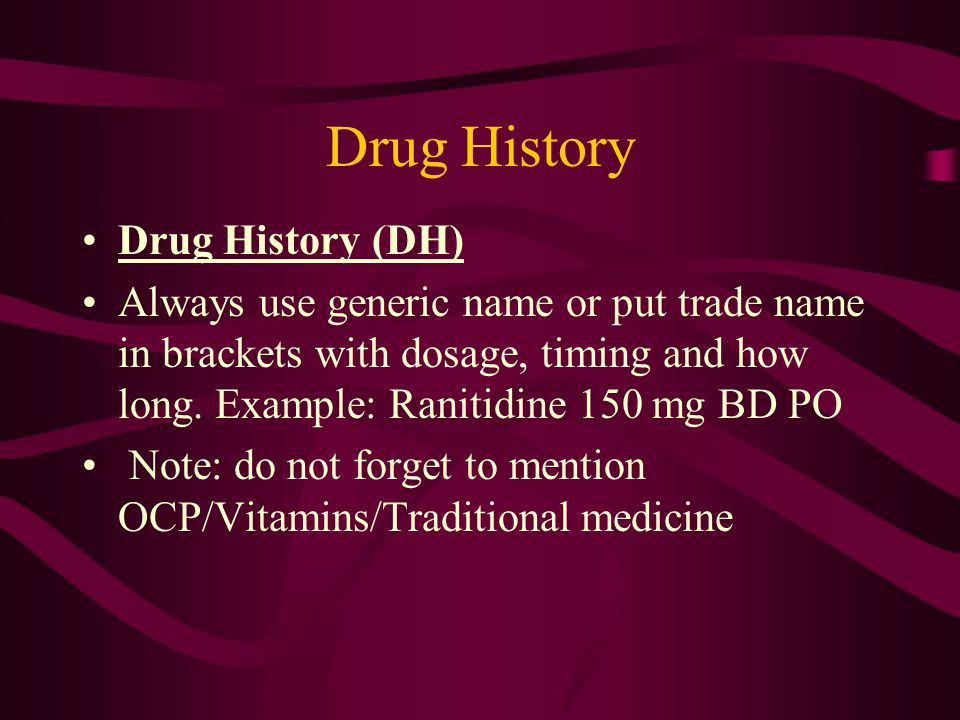 Drug History (DH) Always use generic name or put trade name in brackets with dosage, timing and how long.