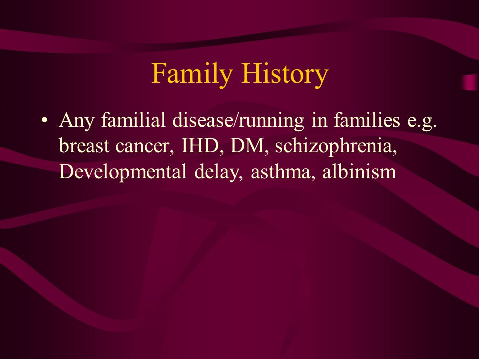 Any familial disease/running in families e.g.