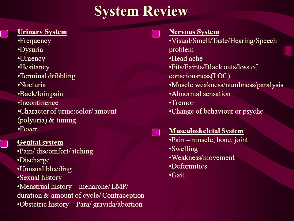 System Review Urinary System Frequency Dysuria Urgency Hesitancy Terminal dribbling Nocturia Back/loin pain Incontinence Character of urine:color/ amount (polyuria) & timing Fever Nervous System Visual/Smell/Taste/Hearing/Speech problem Head ache Fits/Faints/Black outs/loss of consciousness(LOC) Muscle weakness/numbness/paralysis Abnormal sensation Tremor Change of behaviour or psyche Genital system Pain/ discomfort/ itching Discharge Unusual bleeding Sexual history Menstrual history – menarche/ LMP/ duration & amount of cycle/ Contraception Obstetric history – Para/ gravida/abortion Musculoskeletal System Pain – muscle, bone, joint Swelling Weakness/movement Deformities Gait