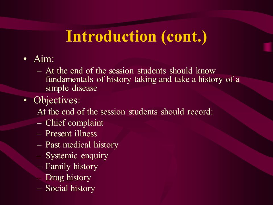 Introduction (cont.) Aim: –At the end of the session students should know fundamentals of history taking and take a history of a simple disease Objectives: At the end of the session students should record: –Chief complaint –Present illness –Past medical history –Systemic enquiry –Family history –Drug history –Social history