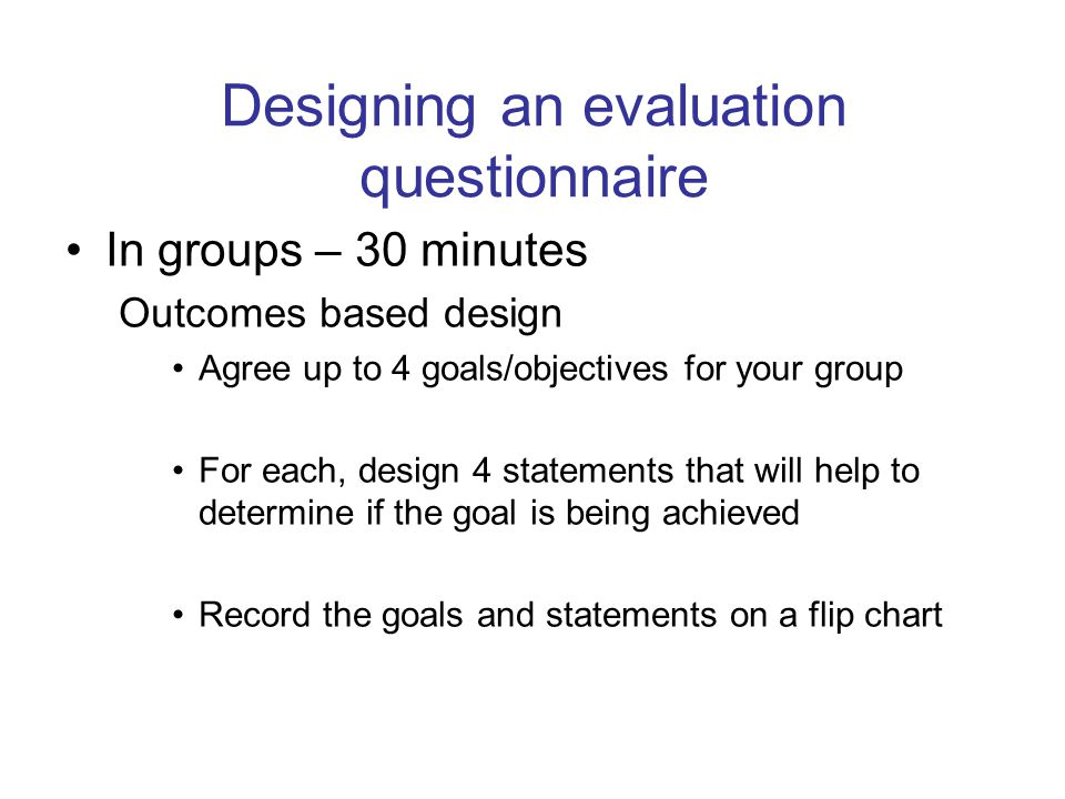 Designing an evaluation questionnaire In groups – 30 minutes Outcomes based design Agree up to 4 goals/objectives for your group For each, design 4 statements that will help to determine if the goal is being achieved Record the goals and statements on a flip chart