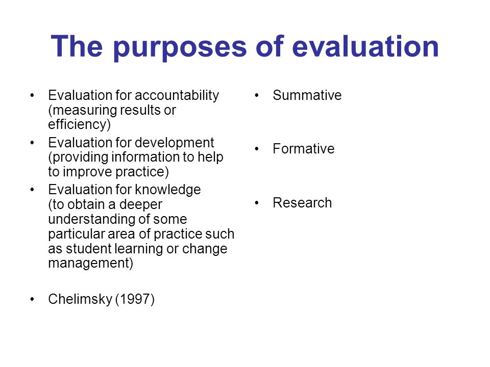 The purposes of evaluation Evaluation for accountability (measuring results or efficiency) Evaluation for development (providing information to help to improve practice) Evaluation for knowledge (to obtain a deeper understanding of some particular area of practice such as student learning or change management) Chelimsky (1997) Summative Formative Research