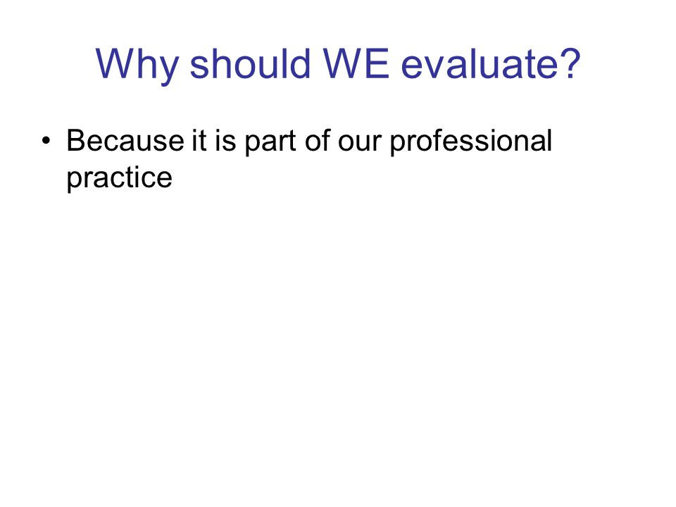 Why should WE evaluate Because it is part of our professional practice