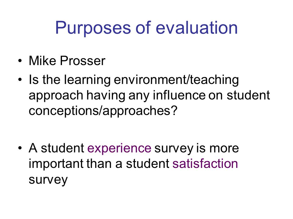 Purposes of evaluation Mike Prosser Is the learning environment/teaching approach having any influence on student conceptions/approaches? A student ex