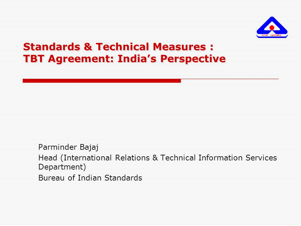 Standards & Technical Measures : TBT Agreement: India's Perspective Parminder Bajaj Head (International Relations & Technical Information Services Dep