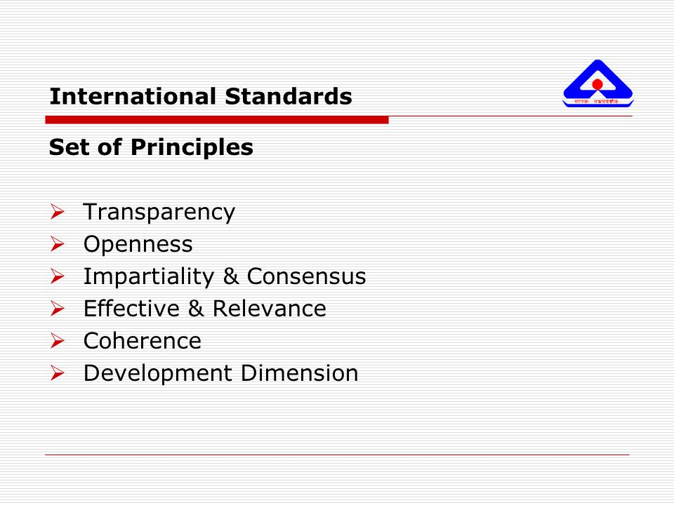International Standards Set of Principles  Transparency  Openness  Impartiality & Consensus  Effective & Relevance  Coherence  Development Dimen