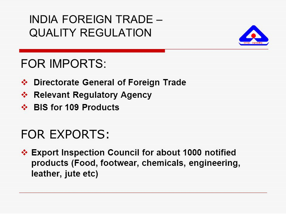 INDIA FOREIGN TRADE – QUALITY REGULATION FOR IMPORTS:  Directorate General of Foreign Trade  Relevant Regulatory Agency  BIS for 109 Products FOR E