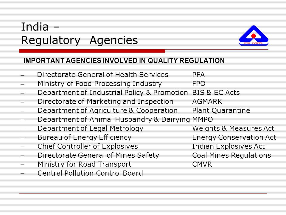 India – Regulatory Agencies IMPORTANT AGENCIES INVOLVED IN QUALITY REGULATION – Directorate General of Health ServicesPFA – Ministry of Food Processin