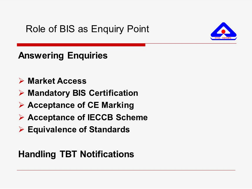 Role of BIS as Enquiry Point Answering Enquiries  Market Access  Mandatory BIS Certification  Acceptance of CE Marking  Acceptance of IECCB Scheme