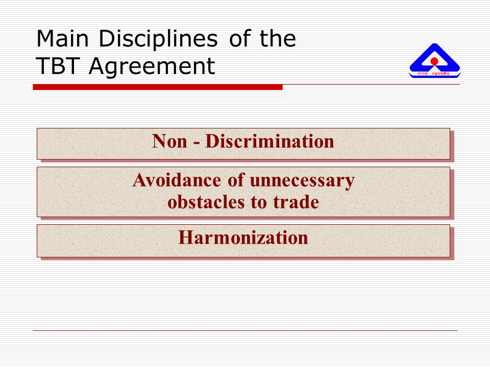 Main Disciplines of the TBT Agreement Harmonization Avoidance of unnecessary obstacles to trade Avoidance of unnecessary obstacles to trade Non - Disc